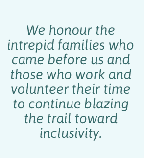 We honour the intrepid families who came before us and those who work and volunteer their time to continue blazing the trail towards inclusivity